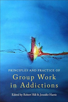 The Principles and Practice of Group Work in Addictions By Hill, Robert (EDT)/ Harris, Jennifer (EDT)